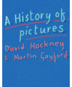A History of Pictures: From the Cave to the Computer Screen by Hockney & Gayford